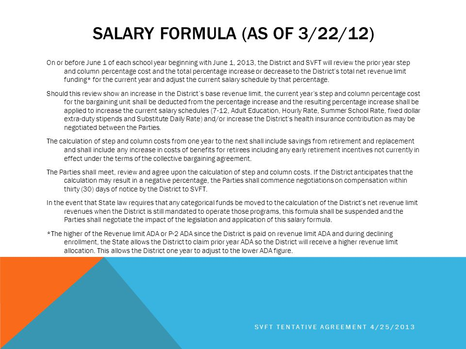 SALARY FORMULA (AS OF 3/22/12) On or before June 1 of each school year beginning with June 1, 2013, the District and SVFT will review the prior year step and column percentage cost and the total percentage increase or decrease to the District's total net revenue limit funding* for the current year and adjust the current salary schedule by that percentage.