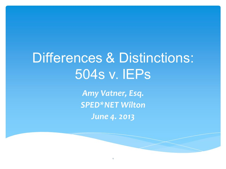 Differences & Distinctions: 504s v. IEPs Amy Vatner, Esq. SPED*NET Wilton June 4. 2013 1