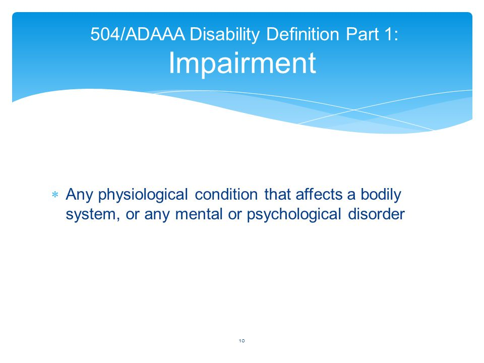 Any physiological condition that affects a bodily system, or any mental or psychological disorder 10 504/ADAAA Disability Definition Part 1: Impairm