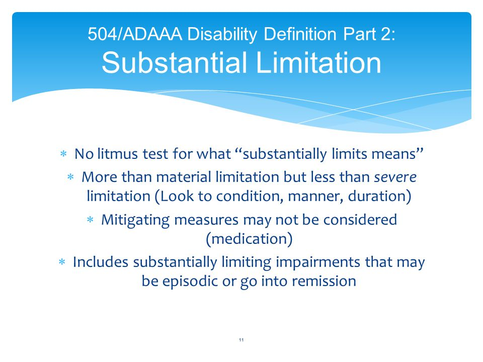  No litmus test for what substantially limits means  More than material limitation but less than severe limitation (Look to condition, manner, duration)  Mitigating measures may not be considered (medication)  Includes substantially limiting impairments that may be episodic or go into remission 11 504/ADAAA Disability Definition Part 2: Substantial Limitation