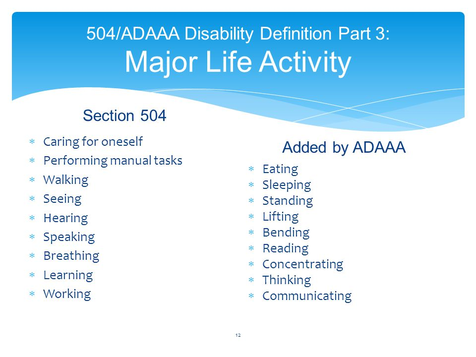 504/ADAAA Disability Definition Part 3: Major Life Activity Section 504  Caring for oneself  Performing manual tasks  Walking  Seeing  Hearing 