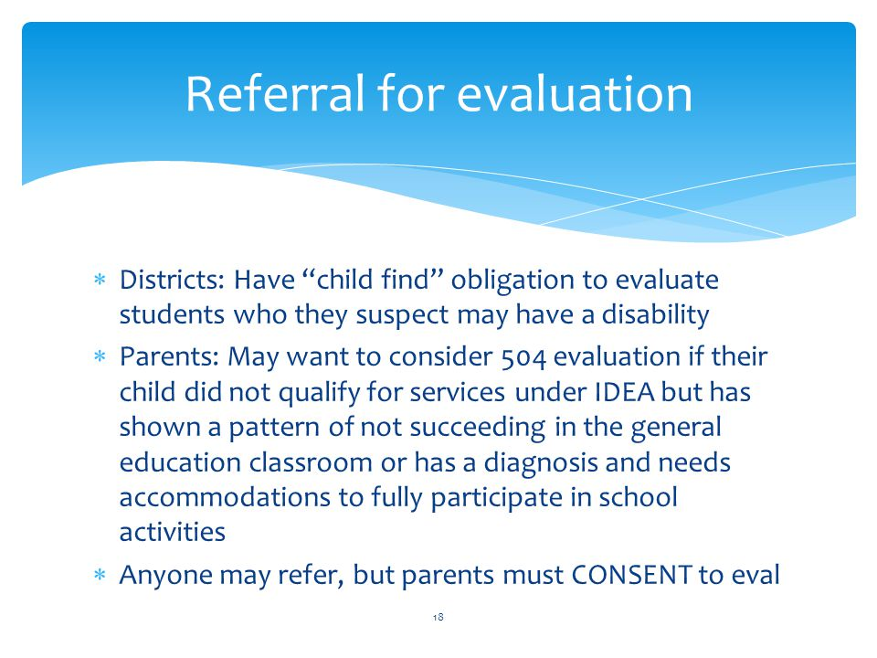  Districts: Have child find obligation to evaluate students who they suspect may have a disability  Parents: May want to consider 504 evaluation if their child did not qualify for services under IDEA but has shown a pattern of not succeeding in the general education classroom or has a diagnosis and needs accommodations to fully participate in school activities  Anyone may refer, but parents must CONSENT to eval 18 Referral for evaluation