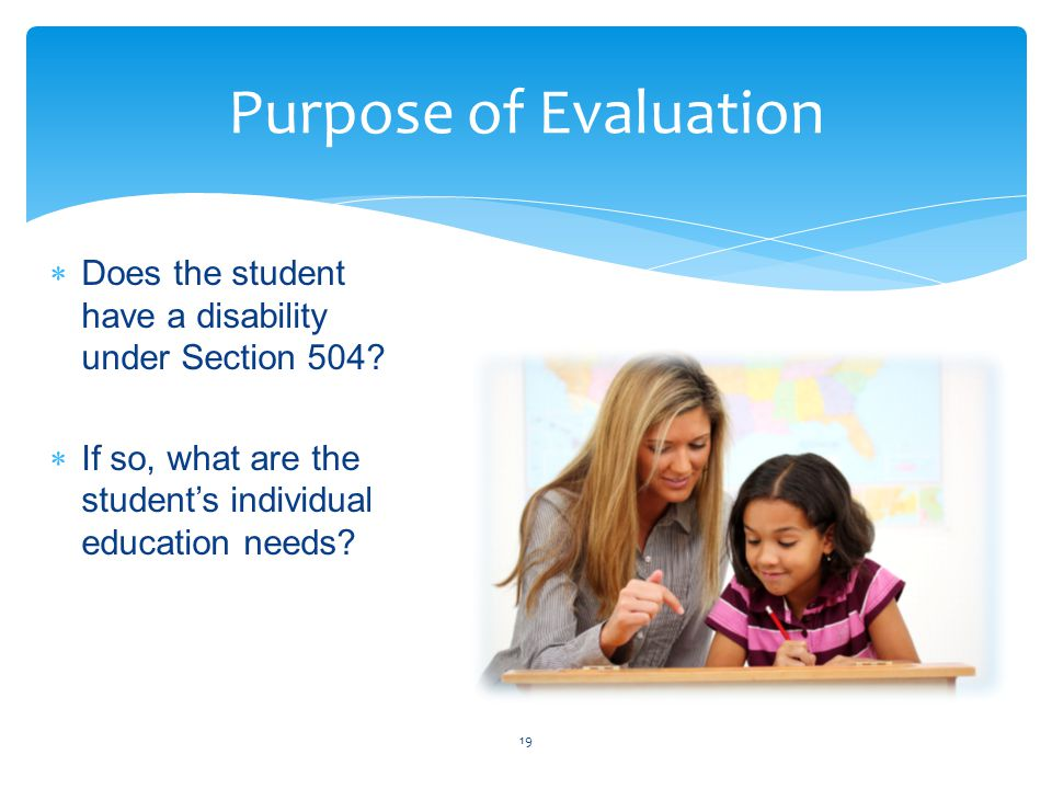  Does the student have a disability under Section 504?  If so, what are the student's individual education needs? 19 Purpose of Evaluation