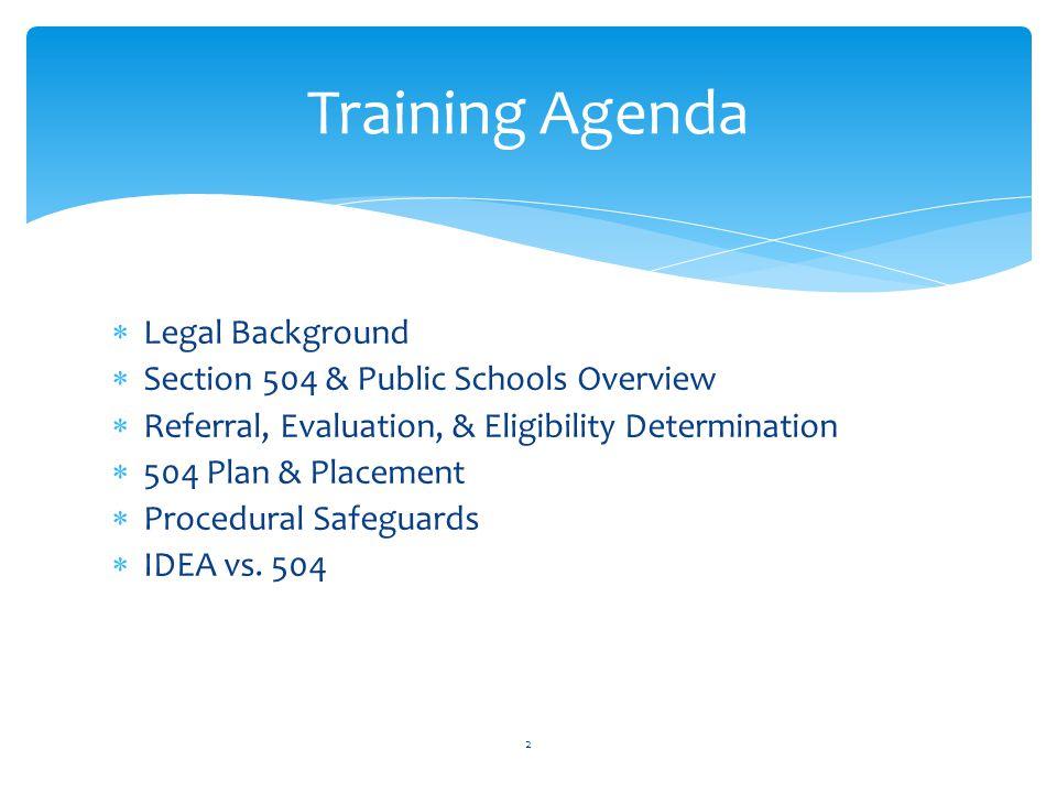  Legal Background  Section 504 & Public Schools Overview  Referral, Evaluation, & Eligibility Determination  504 Plan & Placement  Procedural Safeguards  IDEA vs.