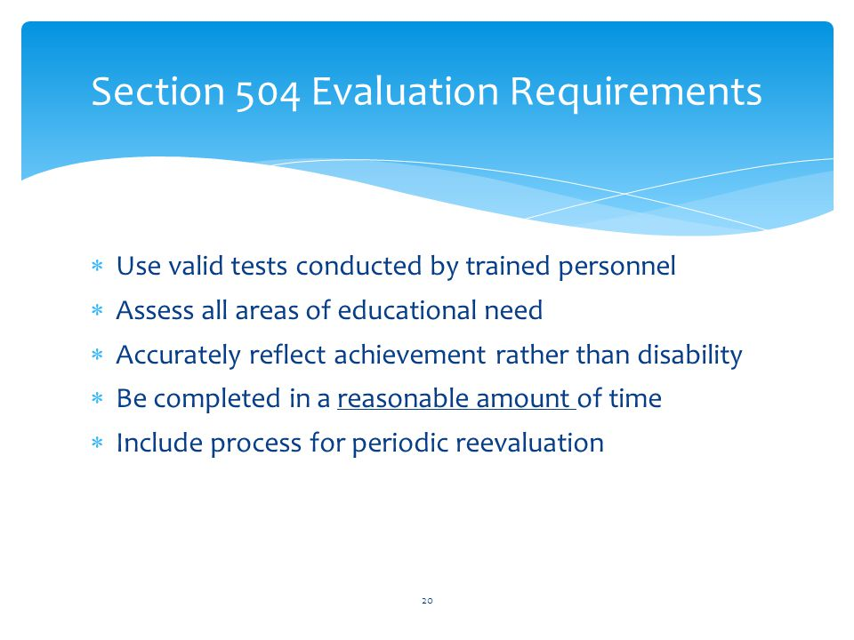  Use valid tests conducted by trained personnel  Assess all areas of educational need  Accurately reflect achievement rather than disability  Be completed in a reasonable amount of time  Include process for periodic reevaluation 20 Section 504 Evaluation Requirements