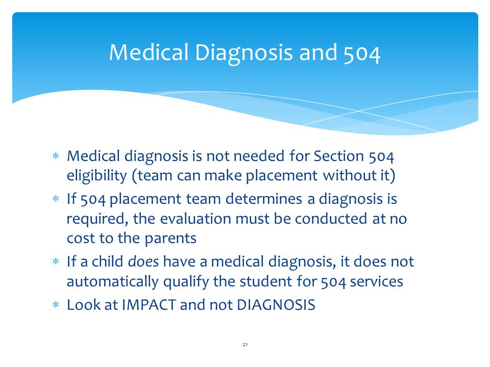 Medical diagnosis is not needed for Section 504 eligibility (team can make placement without it)  If 504 placement team determines a diagnosis is required, the evaluation must be conducted at no cost to the parents  If a child does have a medical diagnosis, it does not automatically qualify the student for 504 services  Look at IMPACT and not DIAGNOSIS 21 Medical Diagnosis and 504