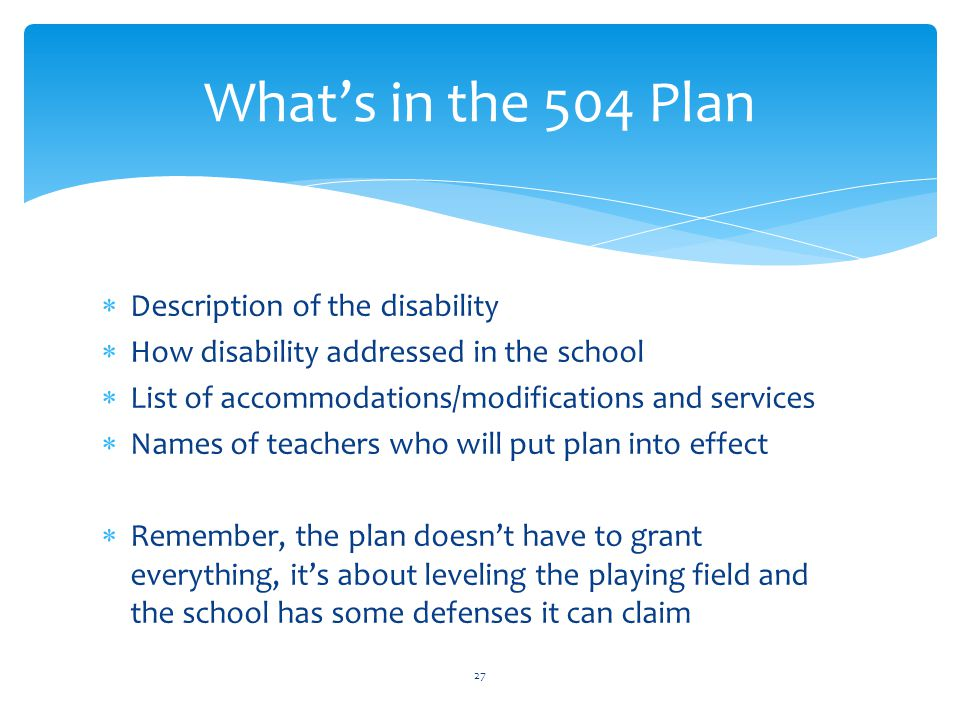  Description of the disability  How disability addressed in the school  List of accommodations/modifications and services  Names of teachers who will put plan into effect  Remember, the plan doesn't have to grant everything, it's about leveling the playing field and the school has some defenses it can claim 27 What's in the 504 Plan