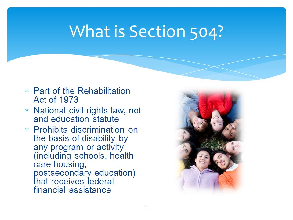 What is Section 504? 4  Part of the Rehabilitation Act of 1973  National civil rights law, not and education statute  Prohibits discrimination on t