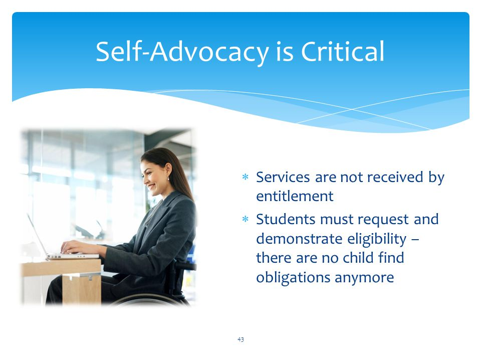  Services are not received by entitlement  Students must request and demonstrate eligibility – there are no child find obligations anymore 43 Self-Advocacy is Critical