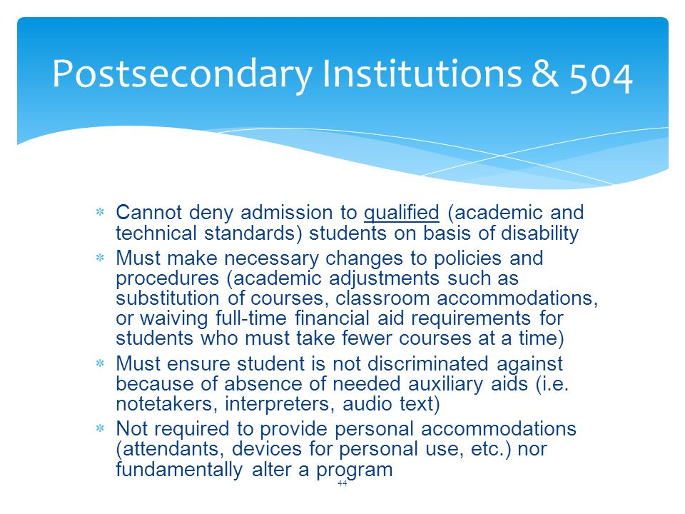  Cannot deny admission to qualified (academic and technical standards) students on basis of disability  Must make necessary changes to policies and