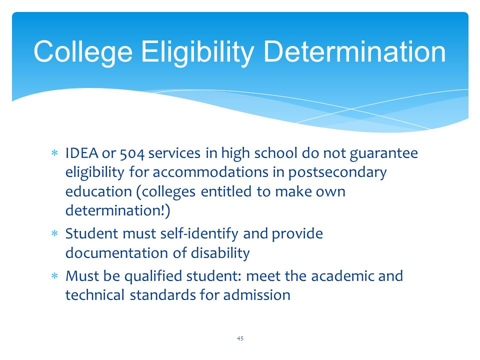  IDEA or 504 services in high school do not guarantee eligibility for accommodations in postsecondary education (colleges entitled to make own determination!)  Student must self-identify and provide documentation of disability  Must be qualified student: meet the academic and technical standards for admission 45 College Eligibility Determination