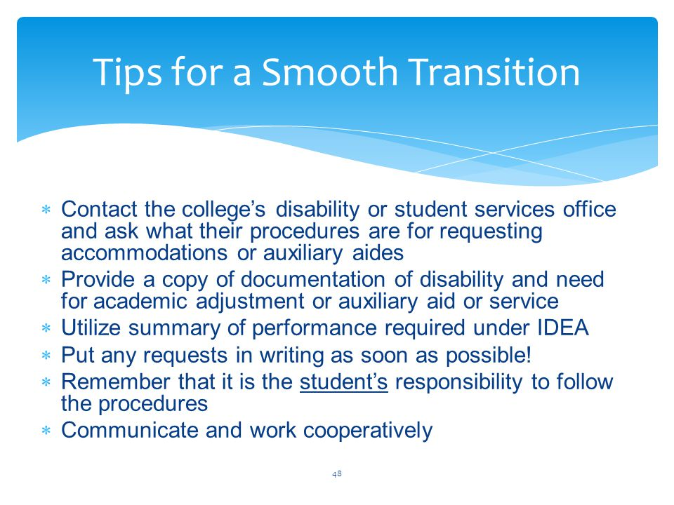  Contact the college's disability or student services office and ask what their procedures are for requesting accommodations or auxiliary aides  Provide a copy of documentation of disability and need for academic adjustment or auxiliary aid or service  Utilize summary of performance required under IDEA  Put any requests in writing as soon as possible.