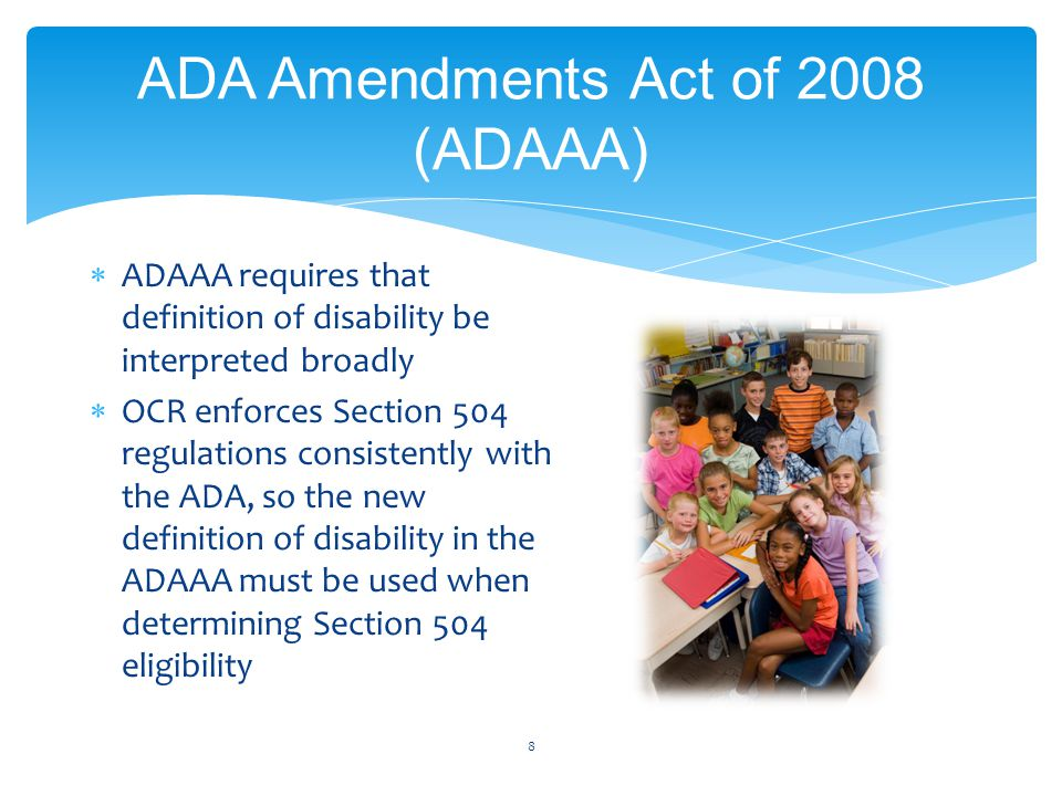 ADA Amendments Act of 2008 (ADAAA) 8  ADAAA requires that definition of disability be interpreted broadly  OCR enforces Section 504 regulations consistently with the ADA, so the new definition of disability in the ADAAA must be used when determining Section 504 eligibility