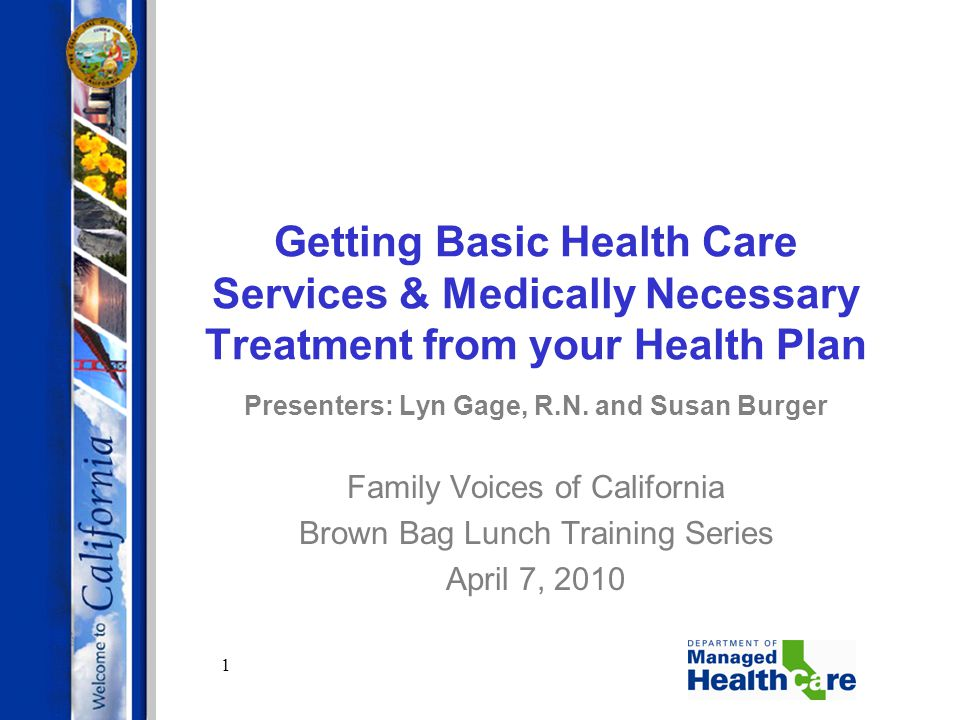 1 Getting Basic Health Care Services & Medically Necessary Treatment from your Health Plan Presenters: Lyn Gage, R.N. and Susan Burger Family Voices o