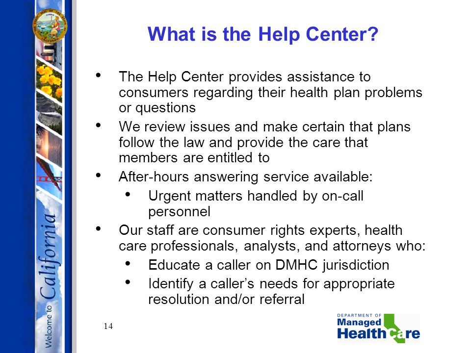 14 What is the Help Center? The Help Center provides assistance to consumers regarding their health plan problems or questions We review issues and ma