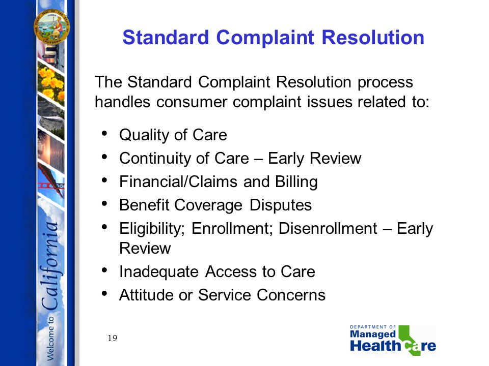 19 Standard Complaint Resolution The Standard Complaint Resolution process handles consumer complaint issues related to: Quality of Care Continuity of