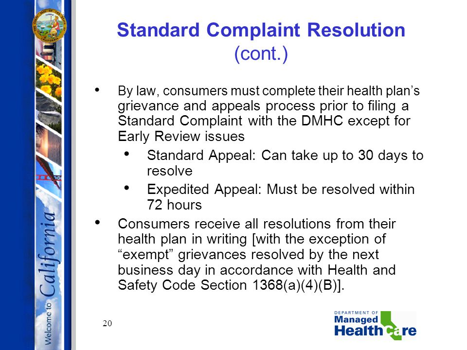 20 Standard Complaint Resolution (cont.) By law, consumers must complete their health plan's grievance and appeals process prior to filing a Standard