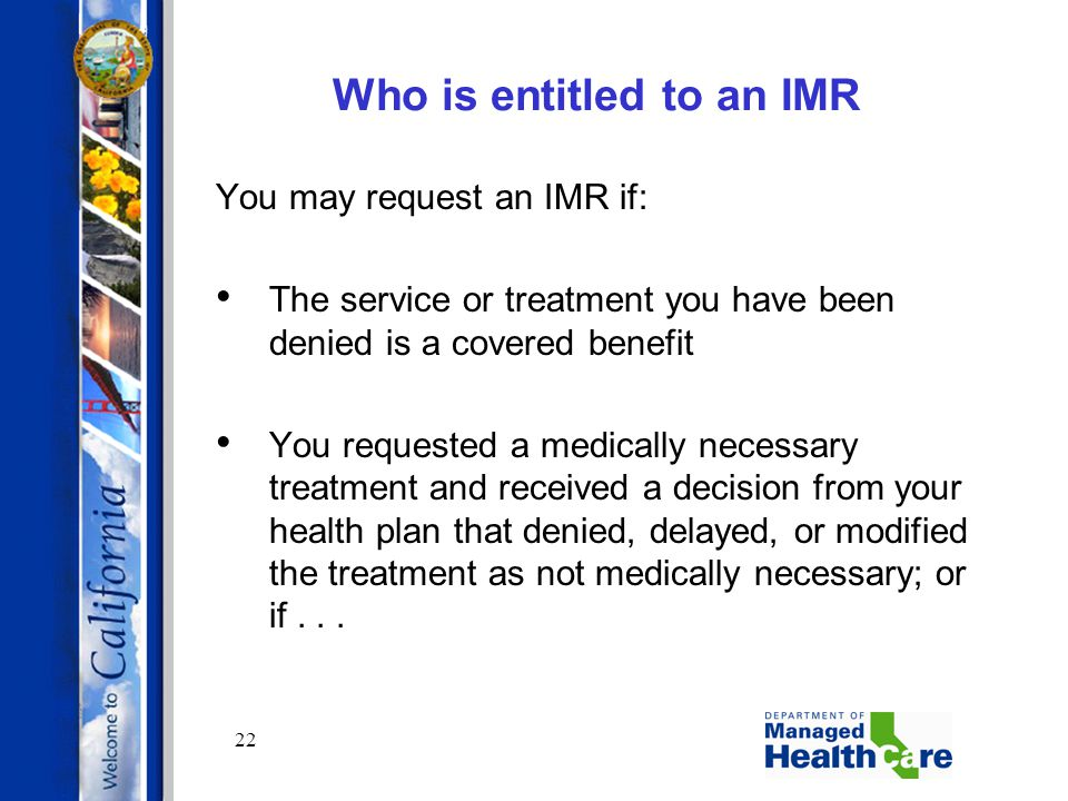 22 Who is entitled to an IMR You may request an IMR if: The service or treatment you have been denied is a covered benefit You requested a medically n