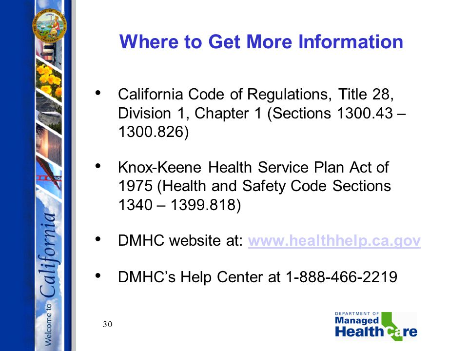 30 Where to Get More Information California Code of Regulations, Title 28, Division 1, Chapter 1 (Sections 1300.43 – 1300.826) Knox-Keene Health Servi