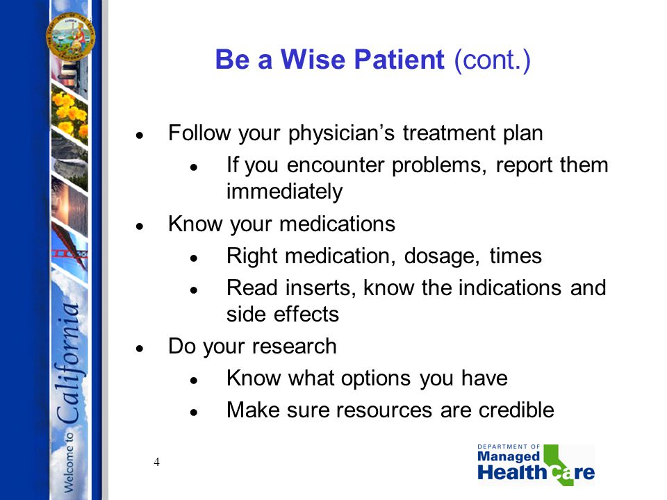 4 Be a Wise Patient (cont.) Follow your physician's treatment plan If you encounter problems, report them immediately Know your medications Right medi