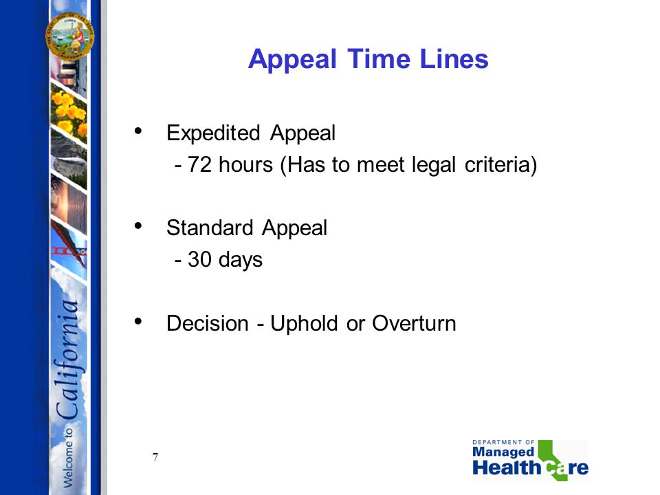 7 Appeal Time Lines Expedited Appeal - 72 hours (Has to meet legal criteria) Standard Appeal - 30 days Decision - Uphold or Overturn