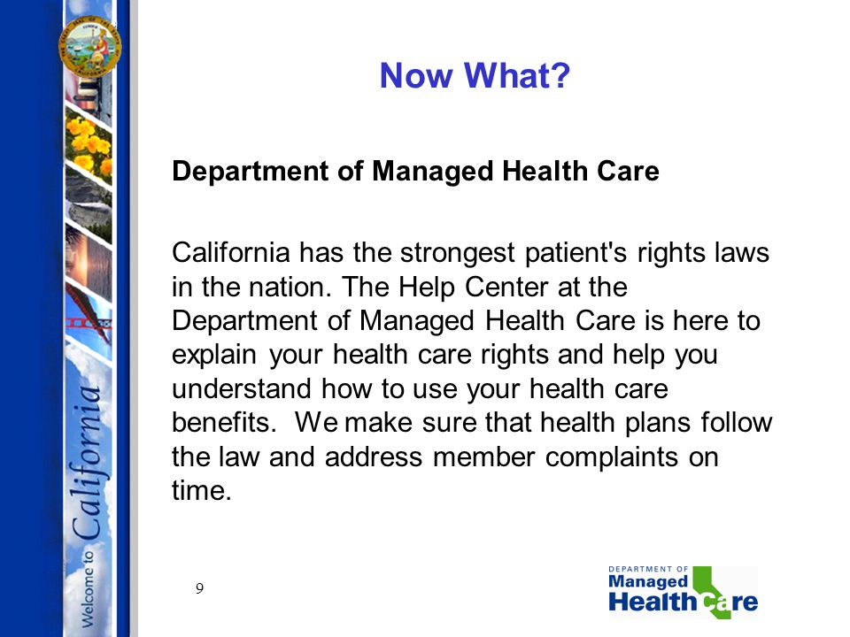 9 Now What? Department of Managed Health Care California has the strongest patient's rights laws in the nation. The Help Center at the Department of M