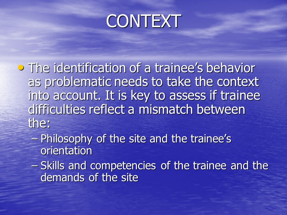 CONTEXT The identification of a trainee's behavior as problematic needs to take the context into account. It is key to assess if trainee difficulties