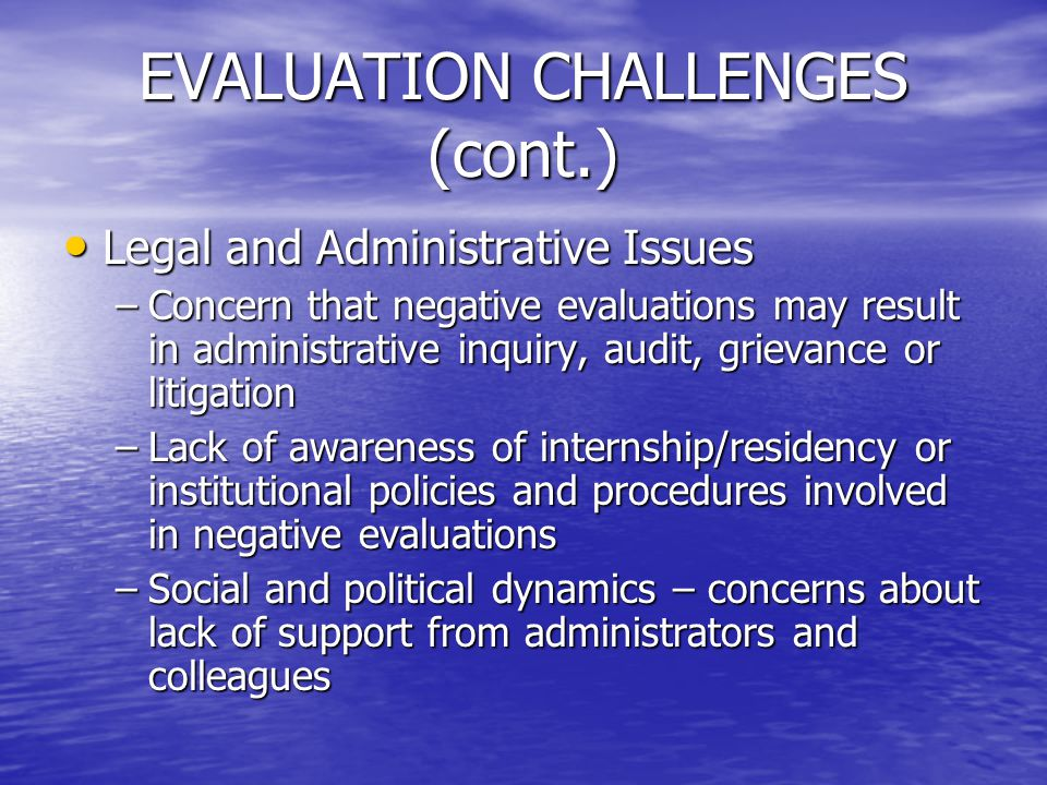 EVALUATION CHALLENGES (cont.) Legal and Administrative Issues Legal and Administrative Issues –Concern that negative evaluations may result in adminis
