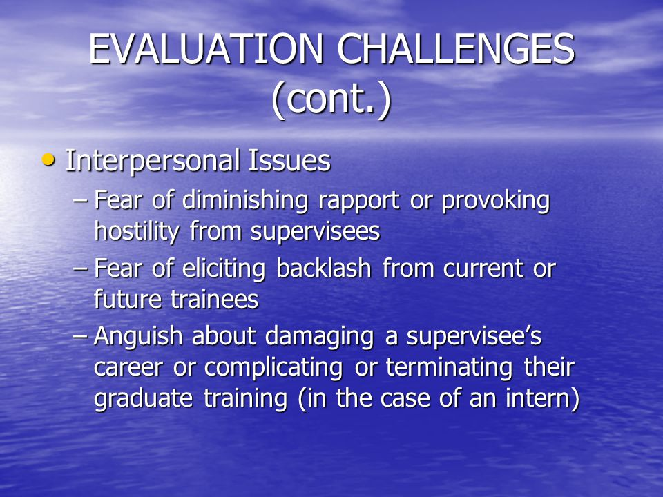 EVALUATION CHALLENGES (cont.) Interpersonal Issues Interpersonal Issues –Fear of diminishing rapport or provoking hostility from supervisees –Fear of