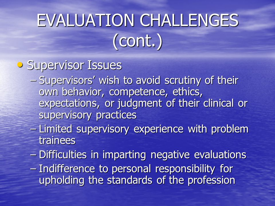 EVALUATION CHALLENGES (cont.) Supervisor Issues Supervisor Issues –Supervisors' wish to avoid scrutiny of their own behavior, competence, ethics, expe