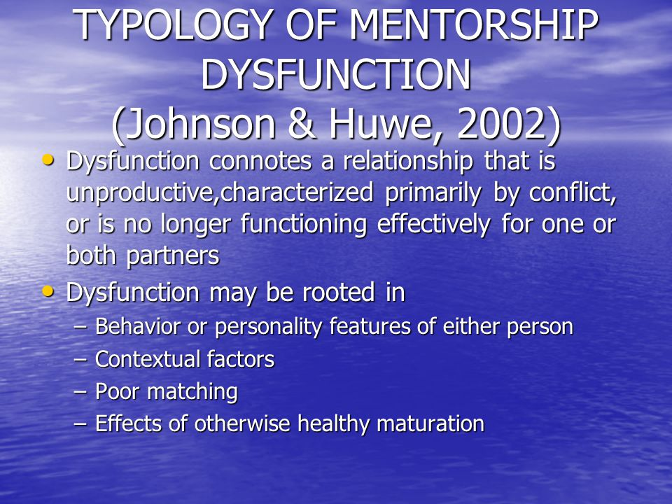 TYPOLOGY OF MENTORSHIP DYSFUNCTION (Johnson & Huwe, 2002) Dysfunction connotes a relationship that is unproductive,characterized primarily by conflict