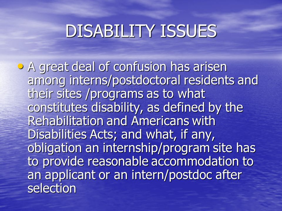 DISABILITY ISSUES A great deal of confusion has arisen among interns/postdoctoral residents and their sites /programs as to what constitutes disabilit