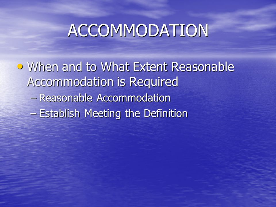 ACCOMMODATION When and to What Extent Reasonable Accommodation is Required When and to What Extent Reasonable Accommodation is Required –Reasonable Ac