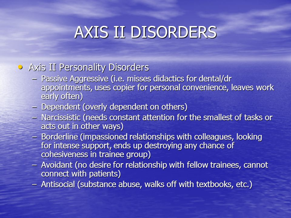AXIS II DISORDERS Axis II Personality Disorders Axis II Personality Disorders –Passive Aggressive (i.e. misses didactics for dental/dr appointments, u