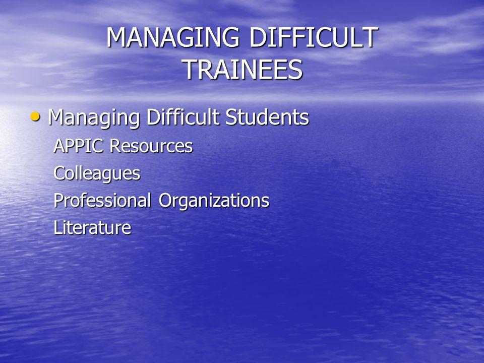 MANAGING DIFFICULT TRAINEES Managing Difficult Students Managing Difficult Students APPIC Resources Colleagues Professional Organizations Literature