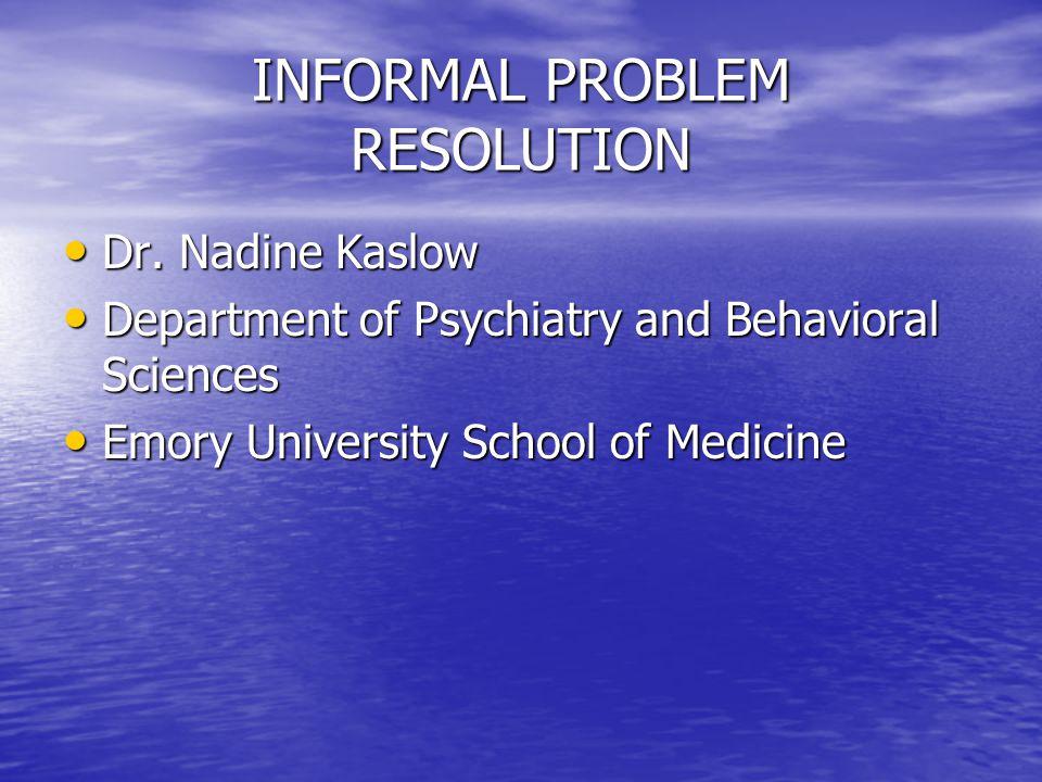 INFORMAL PROBLEM RESOLUTION Dr. Nadine Kaslow Dr. Nadine Kaslow Department of Psychiatry and Behavioral Sciences Department of Psychiatry and Behavior