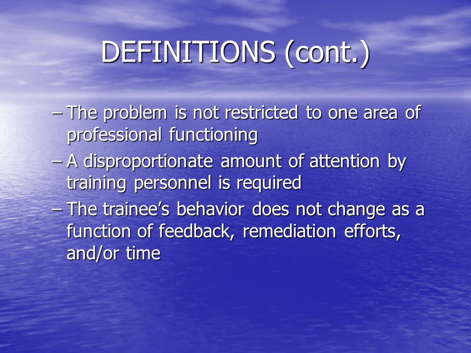 DEFINITIONS (cont.) –The problem is not restricted to one area of professional functioning –A disproportionate amount of attention by training personn