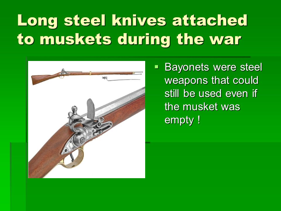 Long steel knives attached to muskets during the war  Bayonets were steel weapons that could still be used even if the musket was empty !