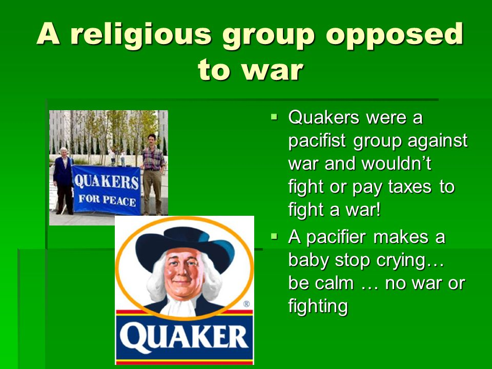 A religious group opposed to war  Quakers were a pacifist group against war and wouldn't fight or pay taxes to fight a war!  A pacifier makes a baby