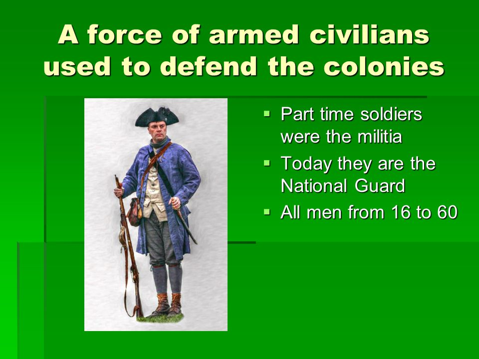A force of armed civilians used to defend the colonies  Part time soldiers were the militia  Today they are the National Guard  All men from 16 to