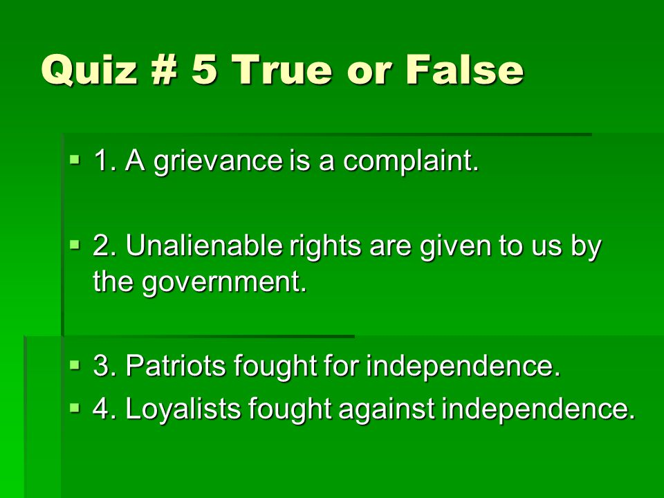 Quiz # 5 True or False  1. A grievance is a complaint.  2. Unalienable rights are given to us by the government.  3. Patriots fought for independen