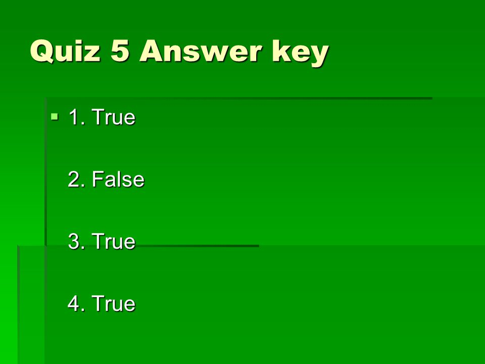 Quiz 5 Answer key  1. True 2. False 3. True 4. True