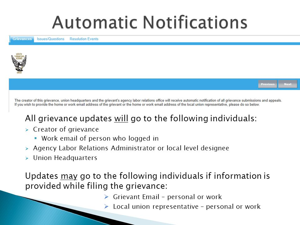 All grievance updates will go to the following individuals:  Creator of grievance  Work email of person who logged in  Agency Labor Relations Administrator or local level designee  Union Headquarters Updates may go to the following individuals if information is provided while filing the grievance:  Grievant Email – personal or work  Local union representative – personal or work
