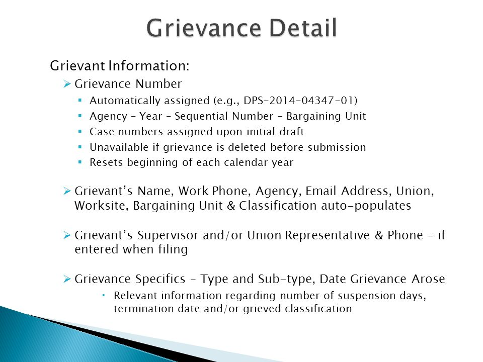 Grievant Information:  Grievance Number  Automatically assigned (e.g., DPS-2014-04347-01)  Agency – Year – Sequential Number – Bargaining Unit  Case numbers assigned upon initial draft  Unavailable if grievance is deleted before submission  Resets beginning of each calendar year  Grievant's Name, Work Phone, Agency, Email Address, Union, Worksite, Bargaining Unit & Classification auto-populates  Grievant's Supervisor and/or Union Representative & Phone - if entered when filing  Grievance Specifics – Type and Sub-type, Date Grievance Arose  Relevant information regarding number of suspension days, termination date and/or grieved classification