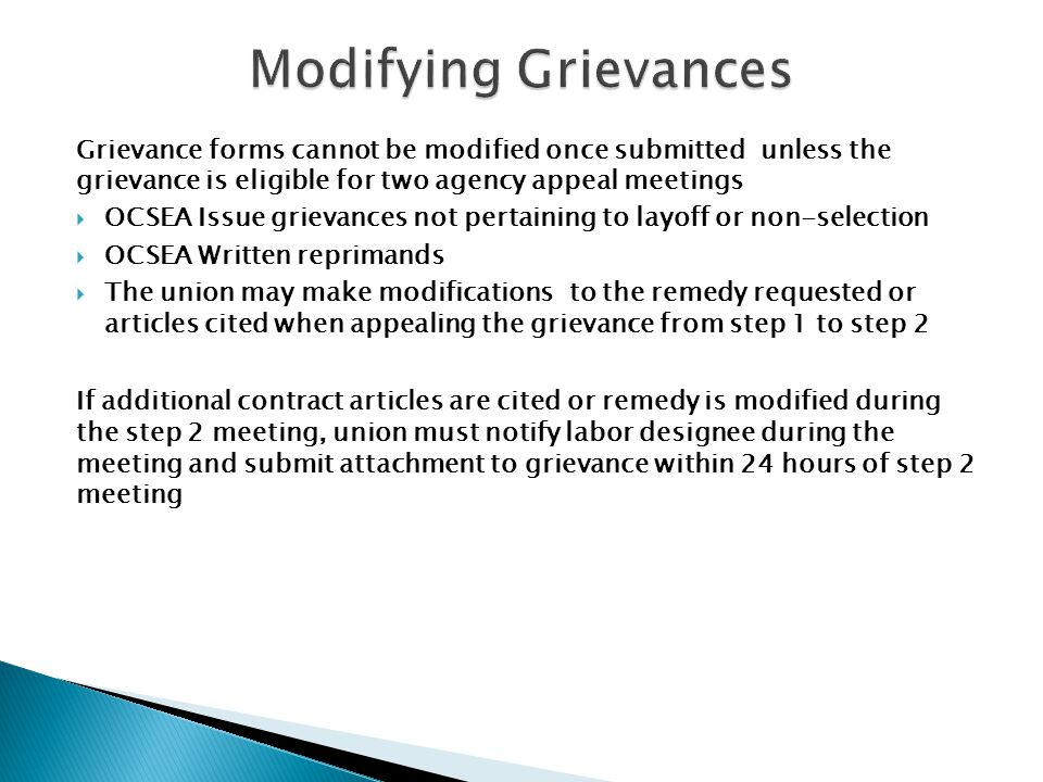 Grievance forms cannot be modified once submitted unless the grievance is eligible for two agency appeal meetings  OCSEA Issue grievances not pertaining to layoff or non-selection  OCSEA Written reprimands  The union may make modifications to the remedy requested or articles cited when appealing the grievance from step 1 to step 2 If additional contract articles are cited or remedy is modified during the step 2 meeting, union must notify labor designee during the meeting and submit attachment to grievance within 24 hours of step 2 meeting