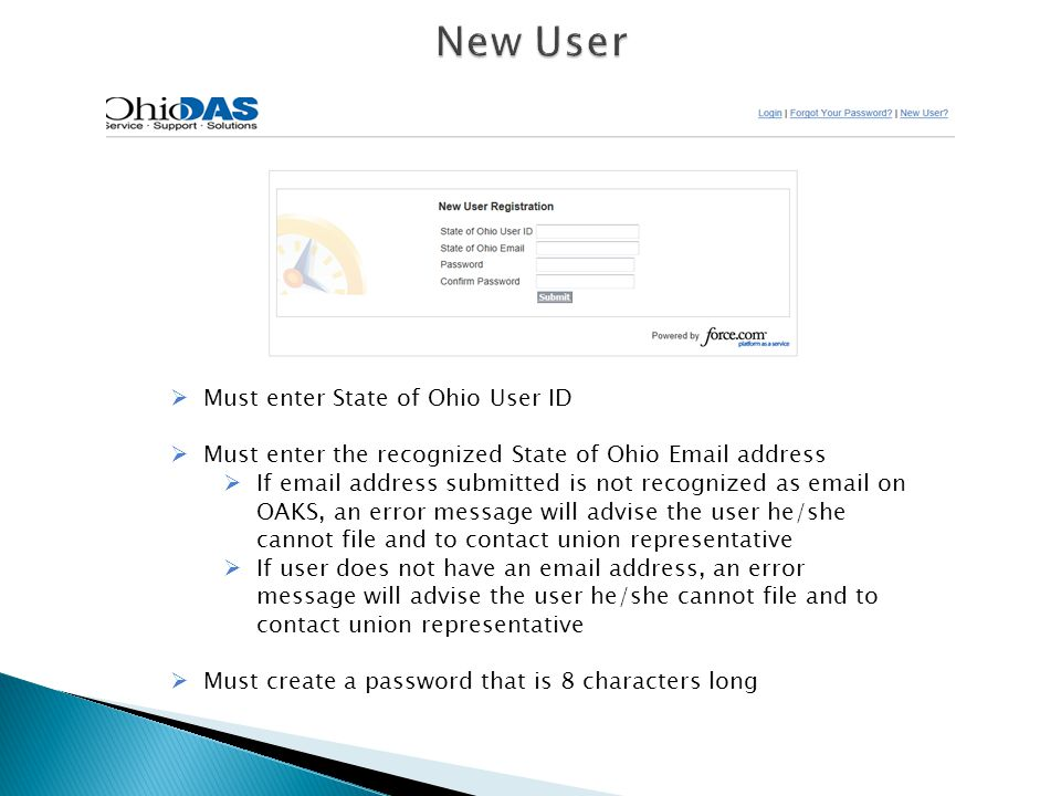  Must enter State of Ohio User ID  Must enter the recognized State of Ohio Email address  If email address submitted is not recognized as email on OAKS, an error message will advise the user he/she cannot file and to contact union representative  If user does not have an email address, an error message will advise the user he/she cannot file and to contact union representative  Must create a password that is 8 characters long