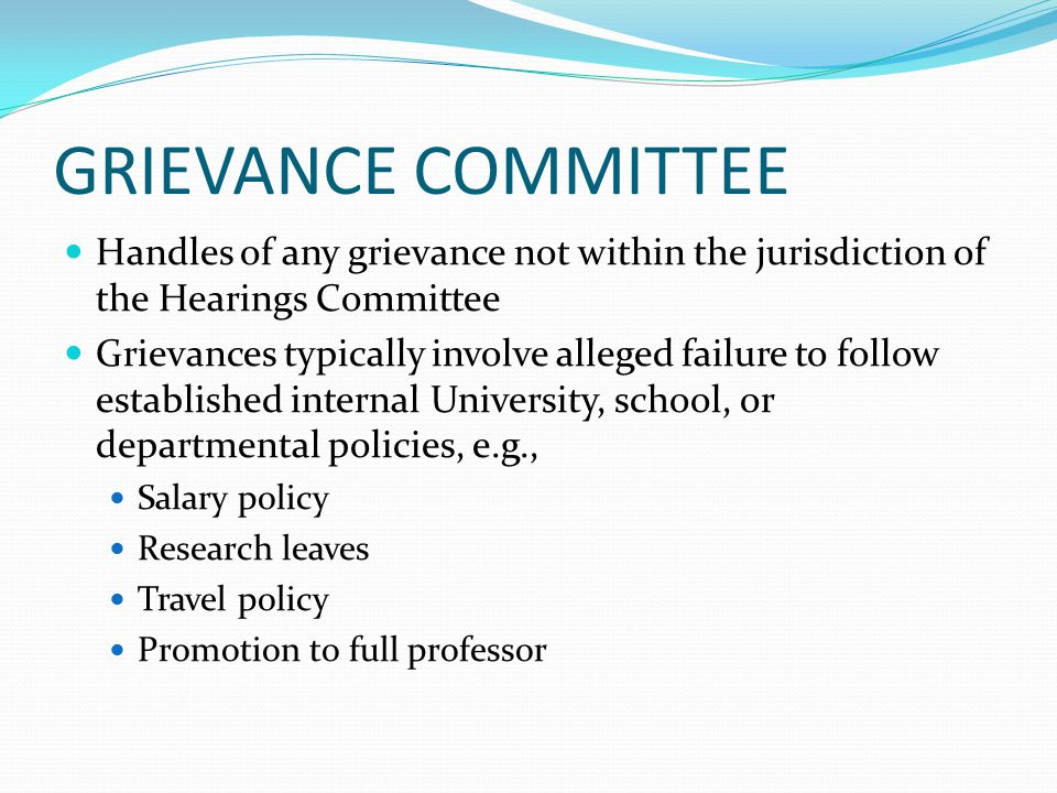 GRIEVANCE COMMITTEE Handles of any grievance not within the jurisdiction of the Hearings Committee Grievances typically involve alleged failure to follow established internal University, school, or departmental policies, e.g., Salary policy Research leaves Travel policy Promotion to full professor
