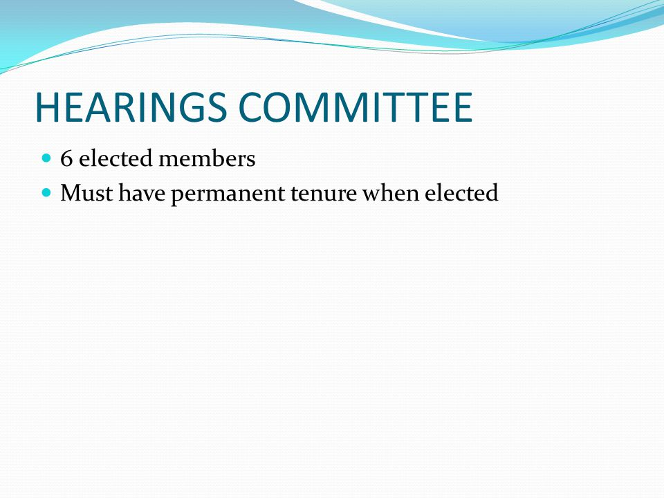 HEARINGS COMMITTEE 6 elected members Must have permanent tenure when elected