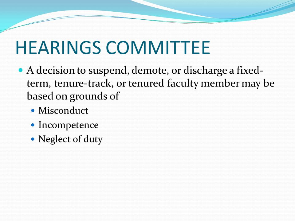 HEARINGS COMMITTEE A decision to suspend, demote, or discharge a fixed- term, tenure-track, or tenured faculty member may be based on grounds of Misconduct Incompetence Neglect of duty