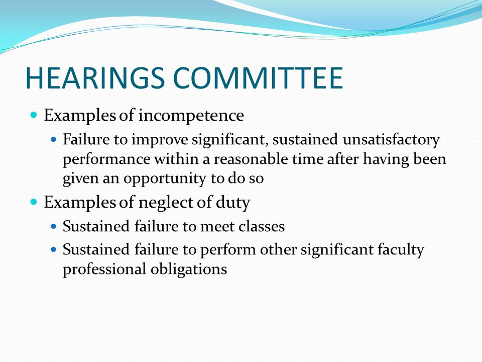 HEARINGS COMMITTEE Examples of incompetence Failure to improve significant, sustained unsatisfactory performance within a reasonable time after having been given an opportunity to do so Examples of neglect of duty Sustained failure to meet classes Sustained failure to perform other significant faculty professional obligations